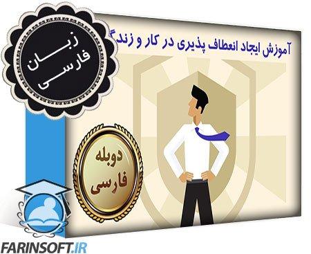 دانلود آموزش ایجاد انعطاف پذیری در کار و زندگی تان – به زبان فارسی